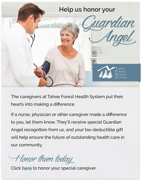 Help us honor your guardian angel. The caregivers at Tahoe Forest Health System put their hearts into making a difference. If a nurse, physician or other caregiver made a difference to you, let them know. They'll receive special Guardian Angel Recognition form us, and your tax-deductible gift will ensure the future of outstanding health care in our community. Honor them today. Click here to honor your special caregiver.