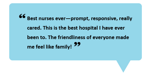 """Best nurses ever—prompt responsive, really cared. This is the best hospital I have ever been to. The friendliness of everyone made me feel like family!"""