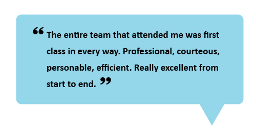 """The entire team that attended me was first class in every way. Professional, courteous, personable efficient. Really excellent from start to end."""