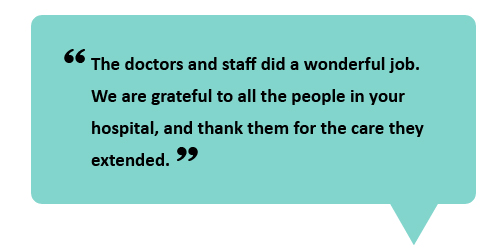 """The doctors and staff did a wonderful job. We are grateful to all the people in your hospital, and thank them for the care they extended."""