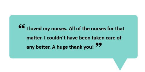 """I loved my nurses. All of the nurses for that matter. I couldn't have been taken care of any better. A huge thank you!"""